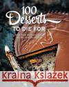 100 Desserts to Die for: Quick, Easy, Delicious Recipes for the Ultimate Classics Trish Deseine 9781743366943 MURDOCH BOOKS
