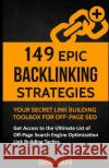 149 Epic Backlinking Strategies: Your Secret Link Building Toolbox for Off-Page: Get Access to the Ultimate List of Off-Page Search Engine Optimizatio Shivani Karwal 9781542894791 Createspace Independent Publishing Platform