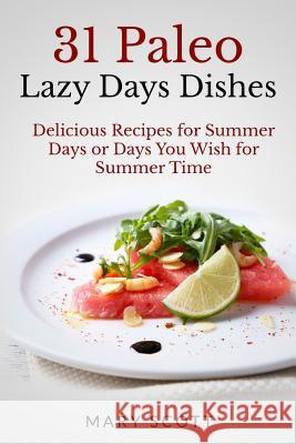 31 Paleo Lazy Days Dishes: Delicious Recipes for Summer Days or Days You Wish for Summer Time Mary R. Scott William Warren 9781502759115 Createspace - książka