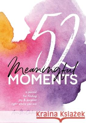 52 Meaningful Moments: A Journal for Finding Joy and Purpose Right Where You Are Anne McOmber 9780692186244 Simplicity Avenue Media - książka