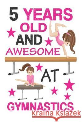 5 Years Old And Awesome At Gymnastics: Best Appreciation gifts notebook, Great for 5 years Gymnastics Appreciation/Thank You/ Birthday Gifts & Christm Gymnastics Gift Press 9781694782632 Independently Published - książka