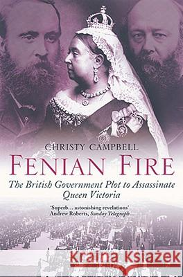 Fenian Fire: The British Government Plot to Assassinate Queen Victoria Christy Campbell 9780007104826