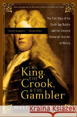 The King, the Crook, and the Gambler: The True Story of the South Sea Bubble and the Greatest Financial Scandal in History Malcolm Balen 9780007161782