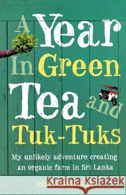 A Year in Green Tea and Tuk-Tuks : My Unlikely Adventure Creating an ECO Farm in Sri Lanka Rory Spowers 9780007233090