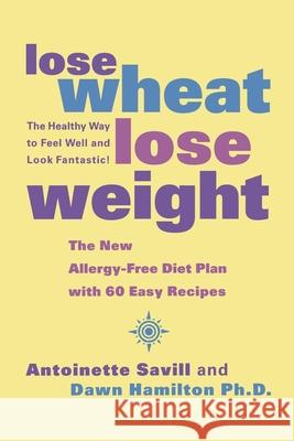 Lose Wheat, Lose Weight: The Healthy Way to Feel Well and Look Fantastic! Antoinette Savill Dawn Hamilton 9780007330928