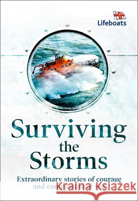 Surviving the Storms: Extraordinary Stories of Courage and Compassion at Sea The Rnli 9780008390129