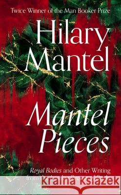 Mantel Pieces: Royal Bodies and Other Writing from the London Review of Books Mantel Hilary 9780008429973