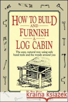 How to Build and Furnish a Log Cabin: The Easy, Natural Way Using Only Hand Tools and the Woods Around You W. Ben Hunt Janie Yungblut L. Hunt 9780020016700 John Wiley & Sons