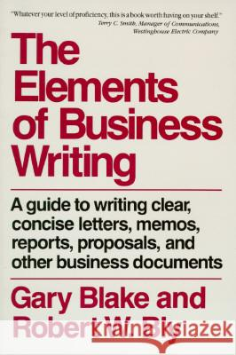 Elements of Business Writing: A Guide to Writing Clear, Concise Letters, Mem Gary Blake Robert W. Bly Blake 9780020080954