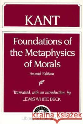 Immanuel Kant: Foundations of the Metaphysics of Morals Immanuel Kant Lewis White Beck Lewis W. Beck 9780023078255