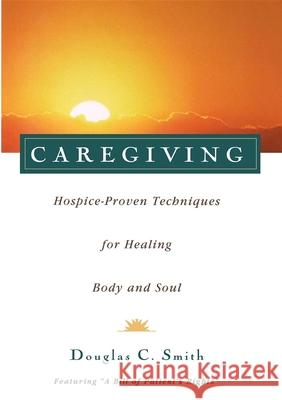 Caregiving: Hospice-Proven Techniques for Healing Body and Soul Doug Smith Douglas C. Smith 9780028616636