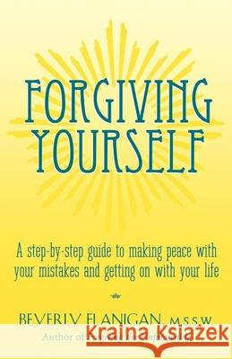 Forgiving Yourself: A Step-By-Step Guide to Making Peace with Your Mistakes and Getting on with Your Life Beverly Flanigan 9780028619026