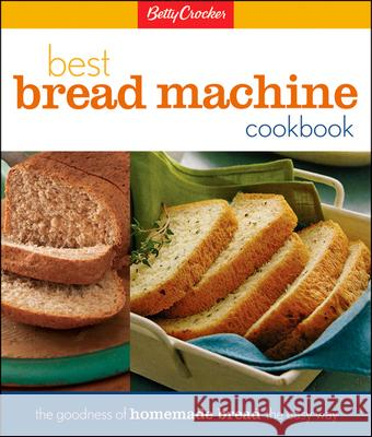 Betty Crocker's Best Bread Machine Cookbook: The Goodness of Homemade Bread the Easy Way Betty Crocker 9780028630236