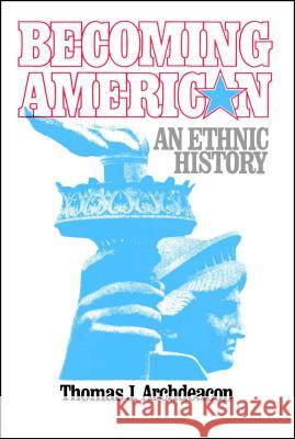 Becoming American: An Ethnic History Thomas J. Archdeacon 9780029009802
