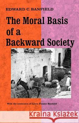 The Moral Basis of a Backward Society Edward C. Banfield Laura Fasano Banfield Laura Fasano Banfield 9780029015100