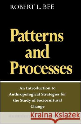 Patterns and Processes: An Introduction to Anthropological Strategies for the Study of Sociocultural Change Robert L. Bee Robert L. Bee 9780029020906