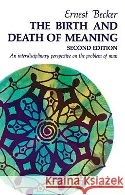 The Birth and Death of Meaning: An Interdisciplinary Perspective on the Problem of Man Ernest Becker Ernest Becker 9780029021903