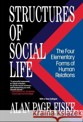 Structures of Social Life: The Four Elementary Forms of Human Relations: Communal Sharing, Authority Ranking, Equality Matching, Market Pricing Alan Page Fiske 9780029066874