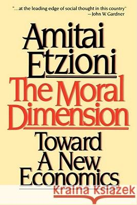 Moral Dimension: Toward a New Economics Amitai Etzioni 9780029099018