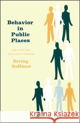 Behavior in Public Places: Notes on the Social Organization of Gatherings Erving Goffman 9780029119402