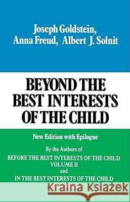 Beyond the Best Interests of the Child Joseph Goldstein Anna Freud Albert J. Solnit 9780029123607