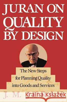Juran on Quality by Design : The New Steps for Planning Quality into Goods and Services Joseph M. Juran J. M. Juran Juran 9780029166833