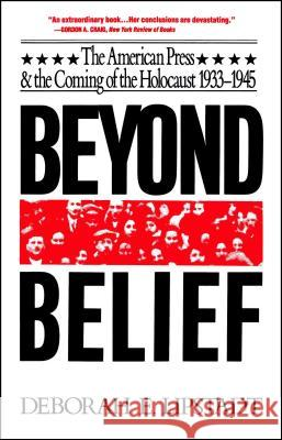 Beyond Belief : The American Press And The Coming Of The Holocaust, 1933- 1945 Deborah E. Lipstadt 9780029191613