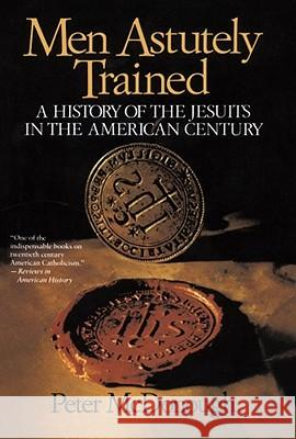 Men Astutely Trained: A History of the Jesuits in the American Century Peter McDonough 9780029205280 Free Press