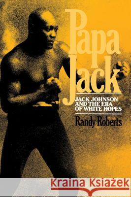 Papa Jack: Jack Johnson and the Era of White Hopes Randy Roberts 9780029269008