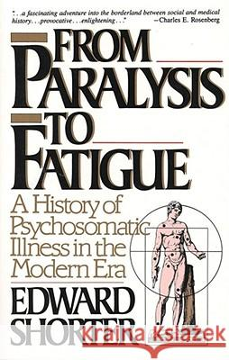 From Paralysis to Fatigue : A History of Psychosomatic Illness in the Modern Era Edward Shorter 9780029286678