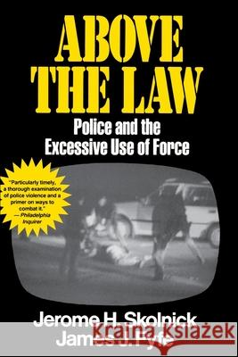 Above the Law: Police and the Excessive Use of Force Jerome H. Skolnick James Fyfe 9780029291535