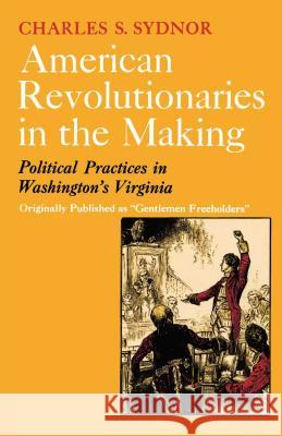 American Revolutionaries in the Making: Political Practices in Washington's Virginia Charles S. Sydnor 9780029323908