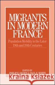 Migrants in Modern France: Population Mobility in the Later Nineteenth and Twentieth Centuries Philip E. Ogden Paul E. White 9780043012093
