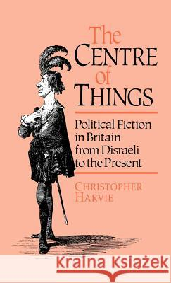 The Centre of Things: Political Fiction in Britain from Disraeli to the Present Christopher T. Harvie C. Harvie 9780044455936