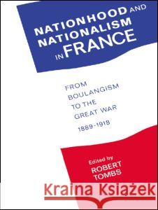 Nationhood and Nationalism in France : From Boulangism to the Great War 1889-1918 Robert Tombs 9780044457428