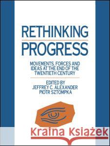 Rethinking Progress: Movements, Forces, and Ideas at the End of the Twentieth Century J. Alexander Jeffrey C. Alexander Piotr Sztompka 9780044457534