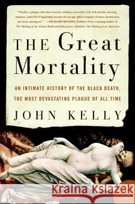 The Great Mortality: An Intimate History of the Black Death, the Most Devastating Plague of All Time John Kelly 9780060006938
