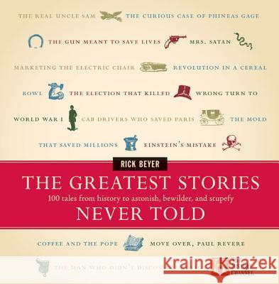 The Greatest Stories Never Told: 100 Tales from History to Astonish, Bewilder, and Stupefy Rick Beyer Richard Beyer 9780060014018