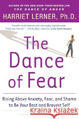 The Dance of Fear: Rising Above the Anxiety, Fear, and Shame to Be Your Best and Bravest Self Harriet Lerner 9780060081584