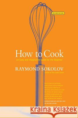 How to Cook Revised Edition: An Easy and Imaginative Guide for the Beginner Raymond A. Sokolov 9780060083915