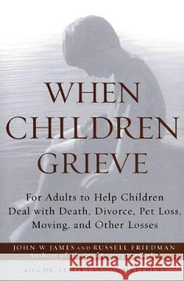 When Children Grieve: For Adults to Help Children Deal with Death, Divorce, Pet Loss, Moving, and Other Losses John W. James Russell Friedman Russell Friedman 9780060084295