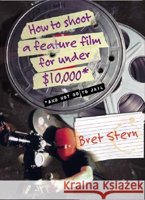 How to Shoot a Feature Film for Under $10,000: And Not Go to Jail Bret Stern 9780060084677