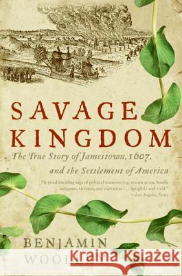 Savage Kingdom: The True Story of Jamestown, 1607, and the Settlement of America Benjamin Woolley 9780060090579