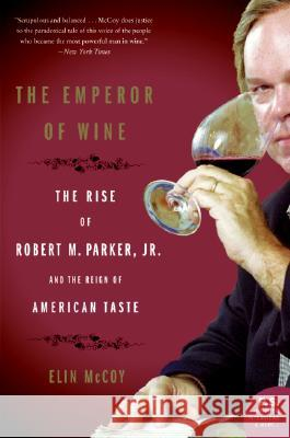 The Emperor of Wine: The Rise of Robert M. Parker, JR., and the Reign of American Taste Elin McCoy 9780060093693