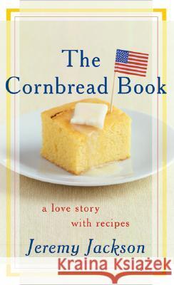 The Cornbread Book: A Love Story with Recipes Jeremy Jackson 9780060096793