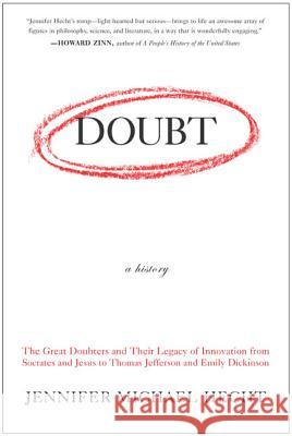 Doubt: A History: The Great Doubters and Their Legacy of Innovation from Socrates and Jesus to Thomas Jefferson and Emily Dickinson Jennifer Michael Hecht 9780060097950