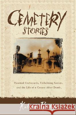 Cemetery Stories: Haunted Graveyards, Embalming Secrets, and the Life of a Corpse After Death Katherine M. Ramsland 9780060185183