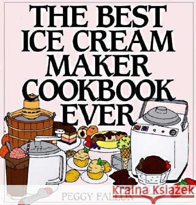 The Best Ice Cream Maker Cookbook Ever Peggy Fallon John Boswell 9780060187651