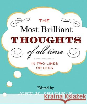 The Most Brilliant Thoughts of All Time (in Two Lines or Less) John M. Shanahan 9780060194116