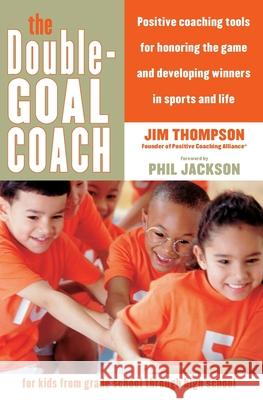 The Double-Goal Coach: Positive Coaching Tools for Honoring the Game and Developing Winners in Sports and Life Jim Thompson 9780060505318